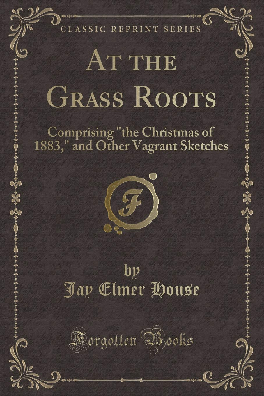 """At the Grass Roots: Comprising """"the Christmas of 1883,"""" and Other Vagrant Sketches (Classic Reprint) PDF"""