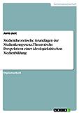 Medientheoretische Grundlagen der Medienkompetenz. Theoretische Perspektiven einer ideologiekritischen Medienbildung
