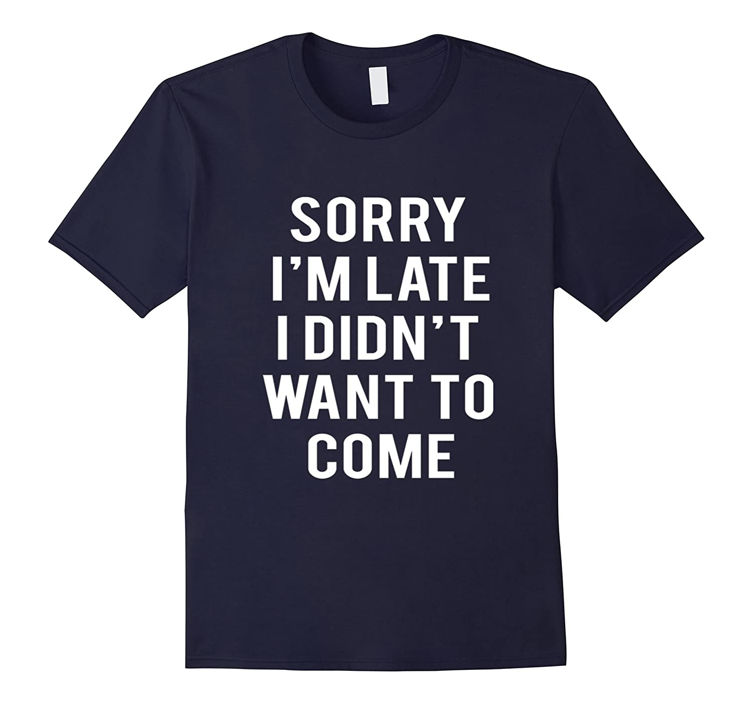 Sorry Im Late I Didnt Want To Come Tshirt Funny Navy Color-RT