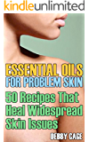 Essential Oils For Problem Skin: 50 Recipes That Heal Widespread Skin Issues