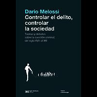 Controlar el delito, controlar la sociedad: Teorías y debates sobre la cuestión criminal, del siglo XVIII al siglo XXI (Nueva Criminología)