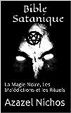 Bible Satanique: La Magie Noire, Les Malédictions et les Rituels