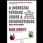 A (honesta) verdade sobre a desonestidade: Como mentimos para todo mundo, especialmente para nós mesmos