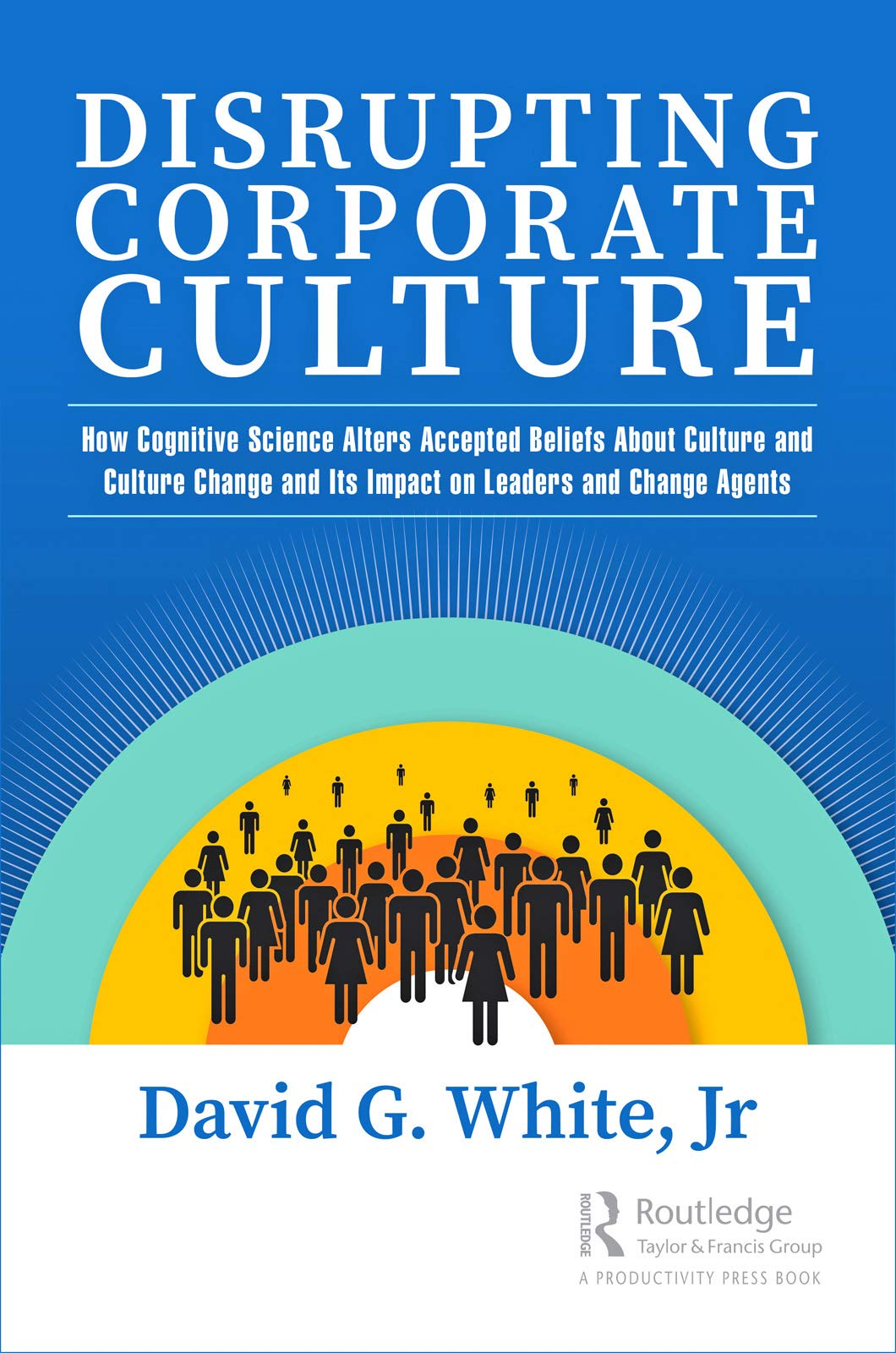 Amazon.com: Disrupting Corporate Culture: How Cognitive Science Alters Accepted Beliefs About Culture and Culture Change and Its Impact on Leaders and Change Agents eBook: White, Jr, David G.: Kindle Store