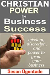 Christian Power for Business Success  :  Wisdom, discretion and power to grow your business Kindle Edition