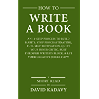 How to Write a Book: An 11-Step Process to Build Habits, Stop Procrastinating, Fuel Self-Motivation, Quiet Your Inner Critic, Bust Through Writer's Block, ... Juices Flow (Short Read) (English Edition)