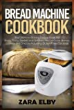 Bread Machine Cookbook: The Ultimate Baking Recipe Book for Easy, Tasty, Sweet and Savoury Homemade Bread, Loaves and…