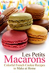 Les Petits Macarons: Colorful French Cookie Recipes to Make at Home (Macaron Cookbook Book 1) Kindle Edition
