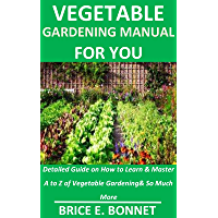 Vegetable Gardening Manual for You: Detailed Guide on How to Learn & Master A to Z of Vegetable Gardening& So Much More (English Edition)