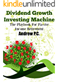 Dividend Growth Investing Machine: The Playbook For Passive Income Retirement
