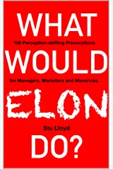 What Would Elon Do?: 100 Perception-shifting Provocations for Managers, Marketers and Mavericks. Kindle Edition