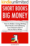 SHORT BOOKS, BIG MONEY: How to Make a Living Writing Short Books and Publishing It on Amazon Even If You're Not a Writer (English Edition)