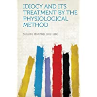 Idiocy and Its Treatment by the Physiological Method