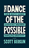The Dance of the Possible: the mostly honest completely irreverent guide to creativity