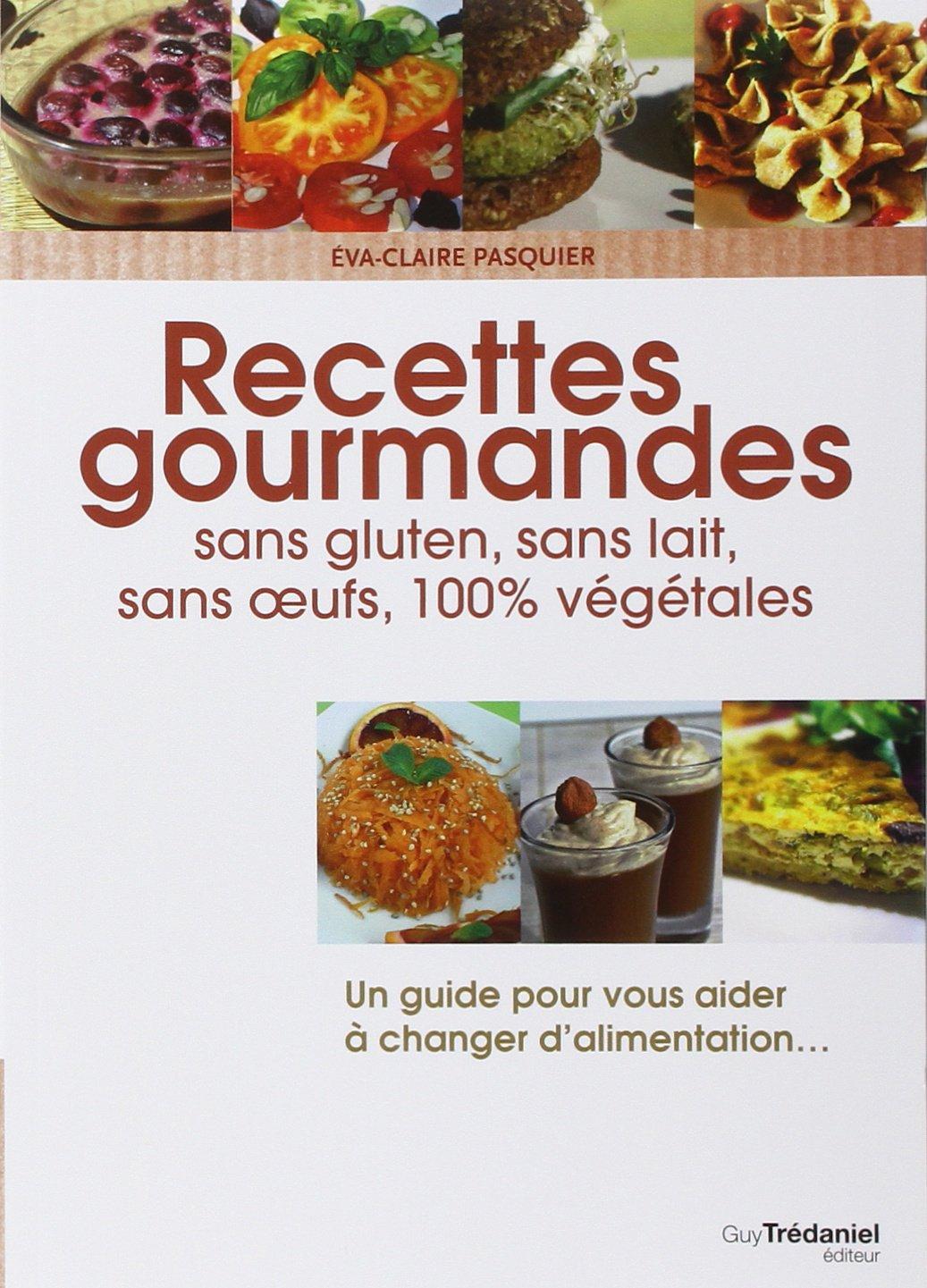 Amazon.fr - Recettes gourmandes pour une vie meilleure : Sans gluten, sans  lait, sans oeufs, 100% végétales - Eva-Claire Pasquier - Livres