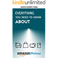 EVERYTHING YOU NEED TO KNOW ABOUT AMAZON PRIME: Tips and Tricks To Get The Most Out Of Your Amazon Prime Membership And Feel Free Using It