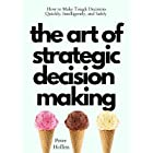 The Art of Strategic Decision-Making: How to Make Tough Decisions Quickly, Intelligently, and Safely (Think Smarter, Not Hard