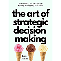 The Art of Strategic Decision-Making: How to Make Tough Decisions Quickly, Intelligently, and Safely (Think Smarter, Not…