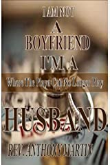 I AM NOT A BOYFRIEND I'M A HUSBAND: Where The Playa Can No Longer Play Kindle Edition