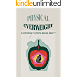 Physical Overweight: Discovering The Truth Behind Obesity: A Different Perspective On The Urge To Eat