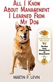All I Know About Management I Learned from My Dog: The Real Story of Angel, a Rescued Golden Retriever, Who Inspired the New
