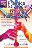 Practice Strategies That Cause Musical Improvements (Overcoming Musical Hurdles) (Volume 1)