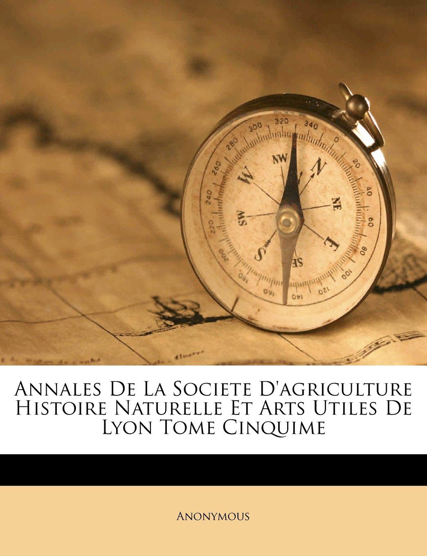 Annales De La Societe D'agriculture Histoire Naturelle Et Arts Utiles De Lyon Tome Cinquime (French Edition) PDF