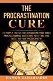 The Procrastination Cure: 21 Proven Tactics For Conquering Your Inner Procrastinator, Mastering Your Time, And Boosting…