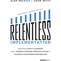 Relentless Implementation: Creating Clarity, Alignment And A Working Together Operating System To Maximize Your Business…