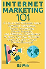 Internet Marketing 101: A Collection of Guides About Internet Marketing, Digital Marketing, Online Business, and Personal Development to Teach You How to Start, Grow, & Succeed in Your Dream Business! Paperback