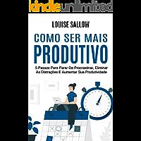 Como Ser Mais Produtivo: 5 Passos Para Parar De Procrastinar, Eliminar As Distrações E Aumentar Sua Produtividade