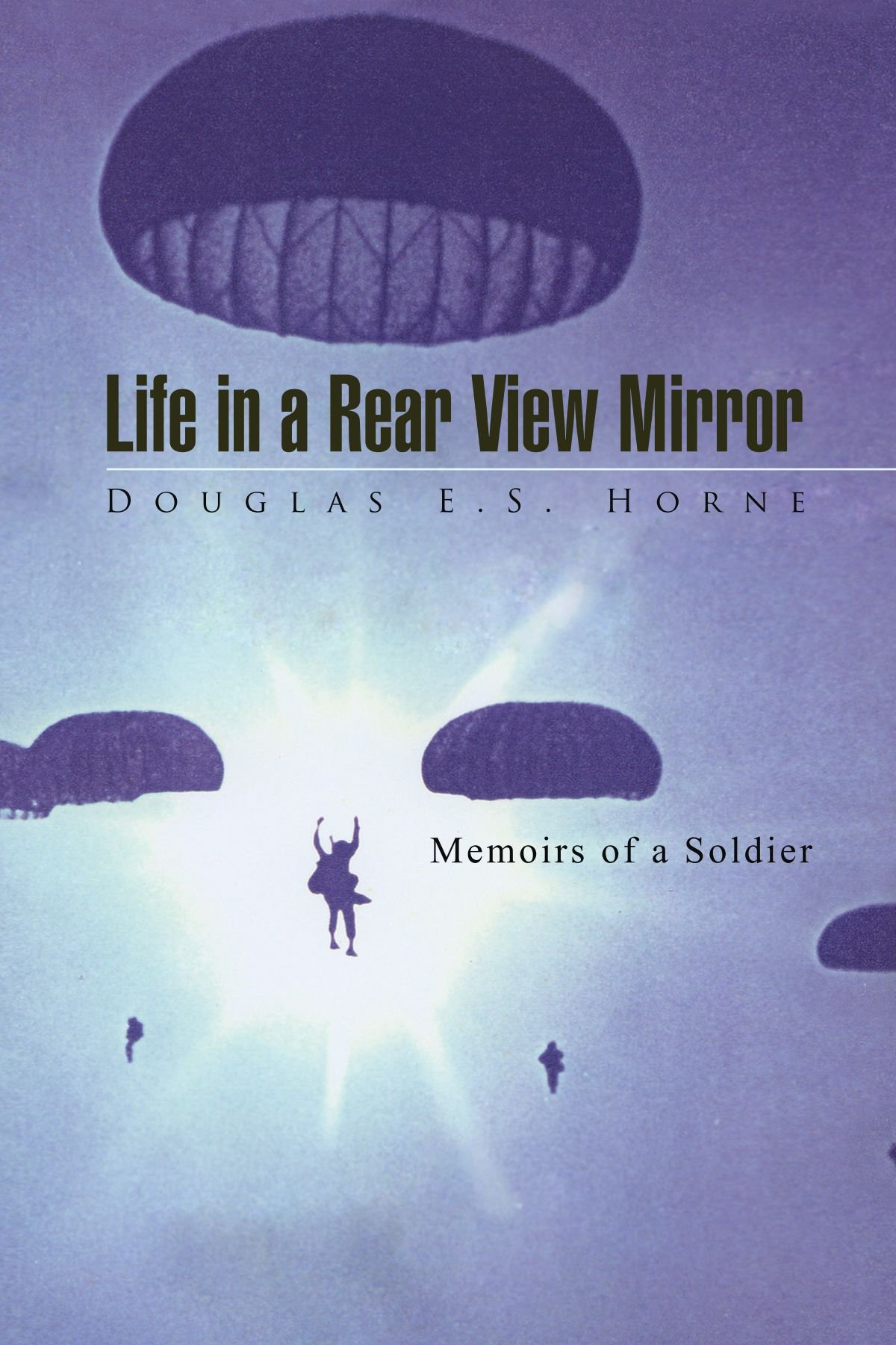 Life in a Rear View Mirror: Memoirs of a Soldier