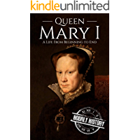 Queen Mary I: A Life From Beginning to End (House of Tudor Book 4)