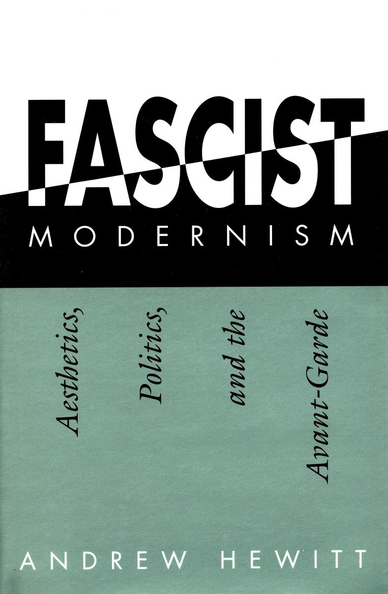 Fascist Modernism: Aesthetics, Politics, and the Avant-Garde, Hewitt, Andrew