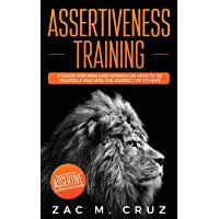 Assertiveness Training: Mastering Assertive Communication to Learn How to be Yourself and Still Manage to Win the…