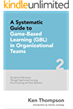 A Systematic Guide to Game-Based Learning (GBL) in Organizational Teams: Transform Performance Through Experiential Learning, Social Learning and Team Dynamics (The Systematic Guide Series Book 2)