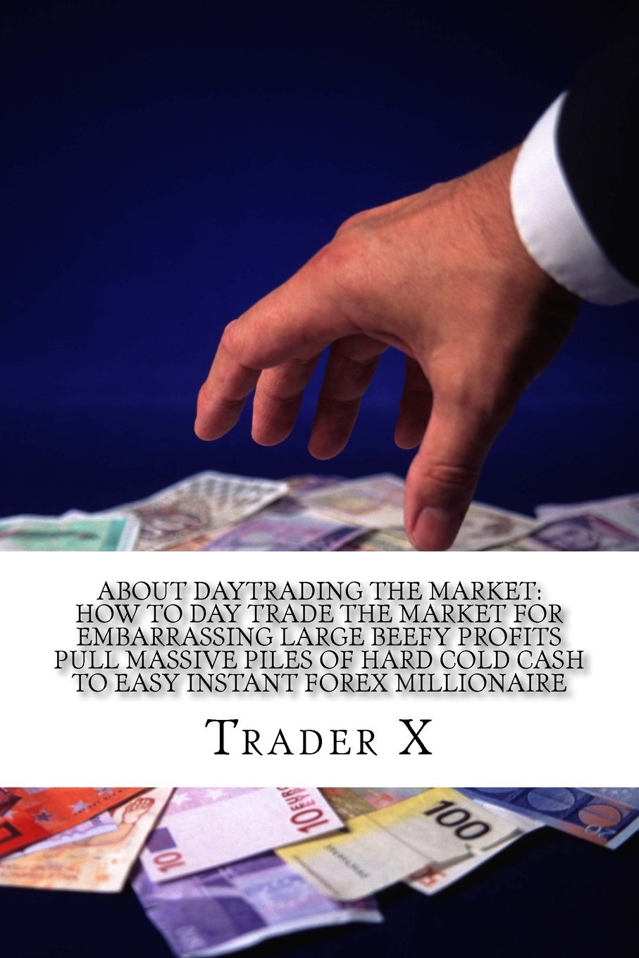 About Daytrading The Market: How To Day Trade The Market For Embarrassing Large Beefy Profits Pull Massive Piles Of Hard Cold Cash To Easy Instant ... 9-5, Live Anywhere And Join The New Rich