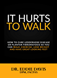 It Hurts to Walk: How to Cure Ledderhose Disease or Plantar Fibromatosis so You Can Walk, Exercise, Lose Weight and Have Great-Looking Feet