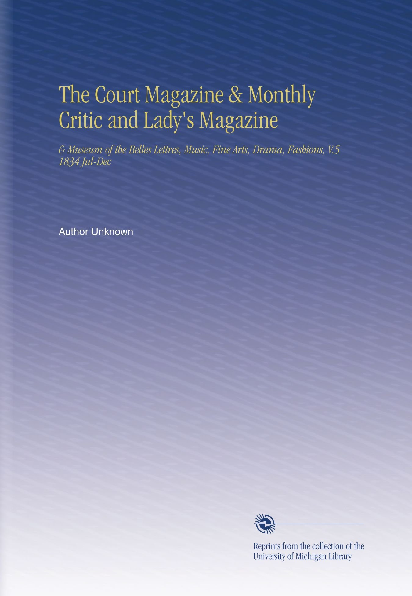 Download The Court Magazine & Monthly Critic and Lady's Magazine: & Museum of the Belles Lettres, Music, Fine Arts, Drama, Fashions, V.5 1834 Jul-Dec ebook