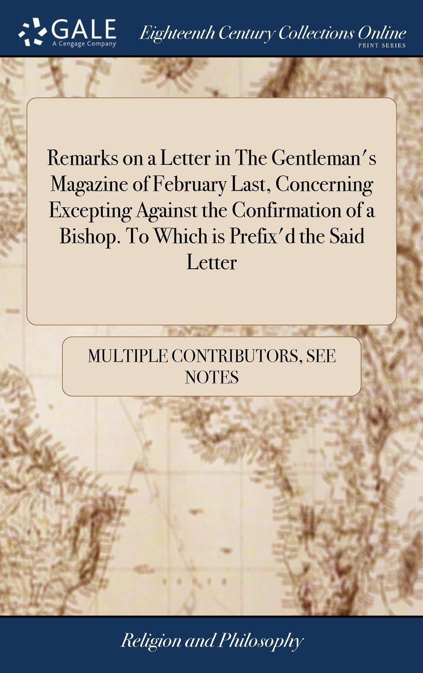 Read Online Remarks on a Letter in the Gentleman's Magazine of February Last, Concerning Excepting Against the Confirmation of a Bishop. to Which Is Prefix'd the Said Letter pdf epub