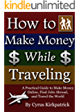 How to Make Money While Traveling: A Practical Guide to Make Money Online, Find Jobs Abroad, and Travel the World (Cyrus Kirkpatrick Lifestyle Design Book 3)