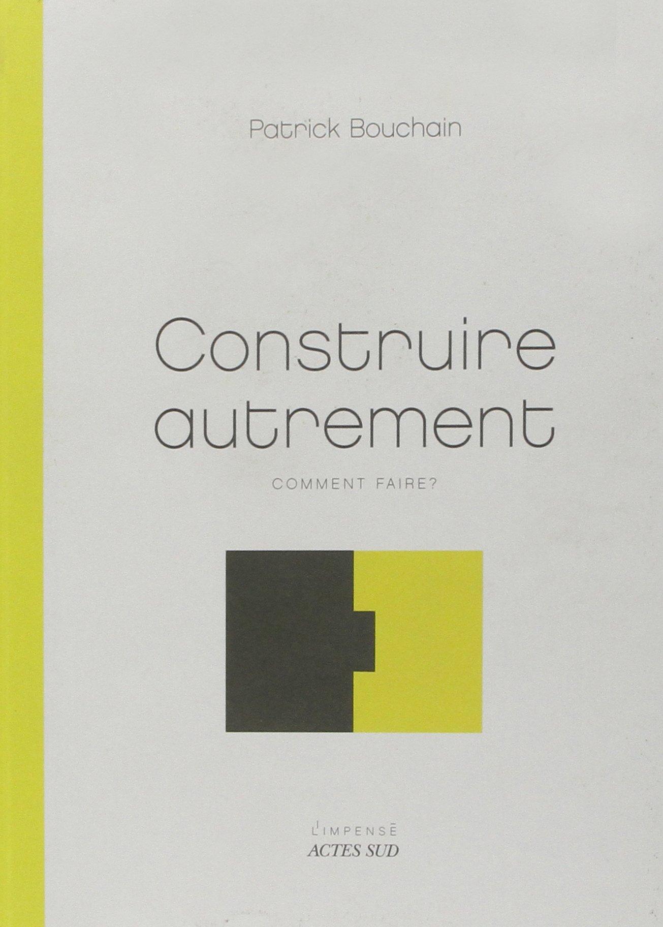 Construire autrement : Comment faire ? Broché – 4 octobre 2006 Patrick Bouchain Actes Sud 2742763880 Architecture