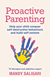 Proactive Parenting: Help your child conquer self-destructive behaviours and build self-esteem