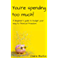 You're Spending Too Much : A Beginner's Guide to Budget your Way to Financial Freedom