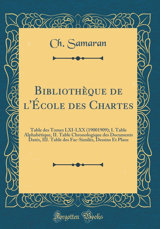 Bibliothèque de l'École des Chartes: Table des Tomes LXI-LXX (19001909); I. Table Alphabétique, II. Table Chronologique des Documents Datés, III. ... Et Plans (Classic Reprint) (French Edition) ebook