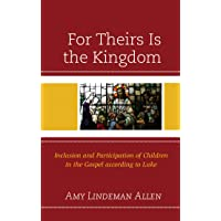 For Theirs Is the Kingdom: Inclusion and Participation of Children in the Gospel...