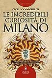 Le incredibili curiosità di Milano. Storie, leggende, aneddoti del passato e del presente