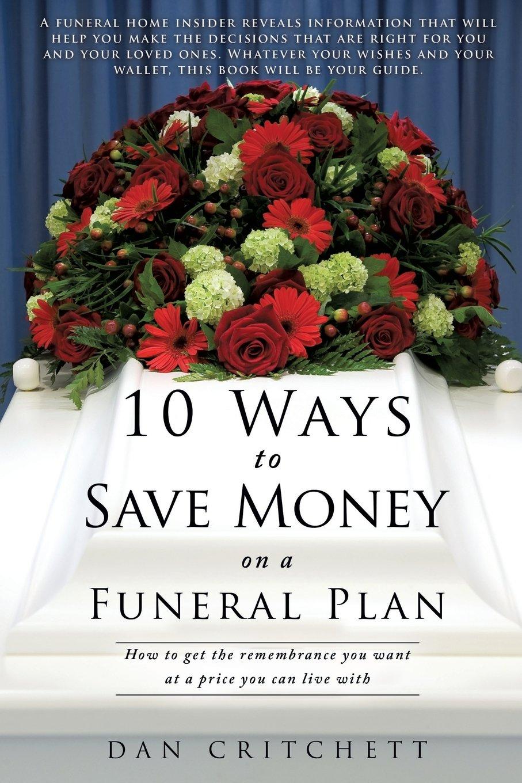 10 ways to save money on a funeral plan dan critchett 10 ways to save money on a funeral plan dan critchett 9781629527116 amazon books izmirmasajfo
