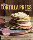 The Ultimate Tortilla Press Cookbook: 125 Recipes for all kinds of make your own tortillas