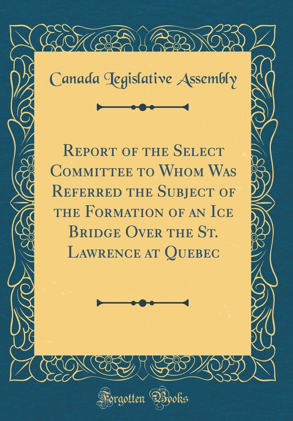Read Online Report of the Select Committee to Whom Was Referred the Subject of the Formation of an Ice Bridge Over the St. Lawrence at Quebec (Classic Reprint) pdf epub